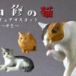 人気猫造形作家 森口 修 氏のリアル猫がフィギュアマスコット(新色)になってガチャに登場!