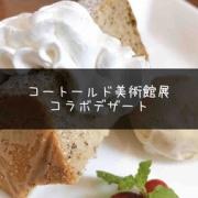 【コートールド美術館展】コラボデザートは英国の紅茶シフォンケーキ!