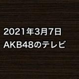 2021年3月7日のAKB48関連のテレビ