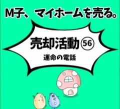 M子、マイホームを売る〜売却活動56 運命の電話〜