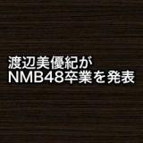 渡辺美優紀がNMB48卒業を発表…
