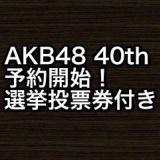 【選抜総選挙投票券】AKB48 40thシングルが予約開始に!