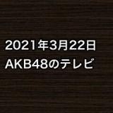 2021年3月22日のAKB48関連のテレビ