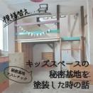 【模様替え】キッズスペースの秘密基地を昭和な幼稚園の配色に塗装した時の話