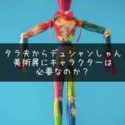 【タラ夫〜デュシャンしゃん】展覧会にキャラクターは必要か?
