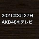 2021年3月27日のAKB48関連のテレビ