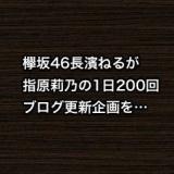 欅坂46長濱ねるが指原莉乃のブログ1日200回更新企画を…