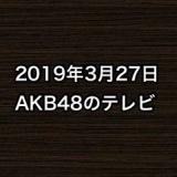 2019年3月27日のAKB48関連のテレビ