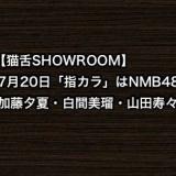 【猫舌SHOWROOM】7月20日「指カラ」はNMB48加藤夕夏・白間美瑠・山田寿々が登場