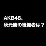 AKB48、秋元康の次のプロデューサーは指原莉乃か岩崎夏海?