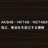 AKB48・HKT48・NGT48が独立、新会社を設立する模様