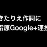 きたりえ作詞に指原Google+連投「ここでヨンパラパラダイスや!」