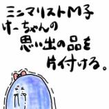 『👶ミニマリストM子、けーちゃんの思い出の品を片付ける👶』の画像
