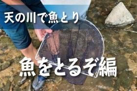 天の川!地元育ちの高校生たちと魚とりに行ってみた!vol.2〜魚をとるぞ編〜