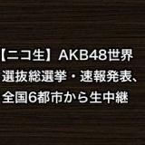 【ニコ生】AKB48世界選抜総選挙・速報発表、全国6都市から生中継