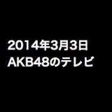 ワイドナショー「指原莉乃がスキャンダル報道にモノ申す!?」など、2014年3月3日のAKB48関連のテレビ