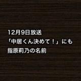 12月9日放送「中居くん決めて!」にも指原莉乃の名前