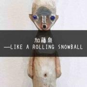 ラブドールとの共通点と加虐心『加藤泉―LIKE A ROLLING SNOWBALL』