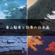 瑞々しい日本画に失われる四季を想う。『東山魁夷と四季の日本画』