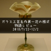ガラス工芸名作選-花の様式〜花と花瓶が美を競っていた感想〜