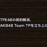 TPE48の契約解消、新たに「AKB48 Team TP」を立ち上げ