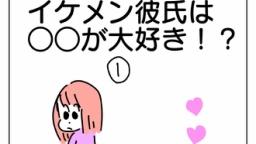 イケメン彼氏は〇〇が大好き!?