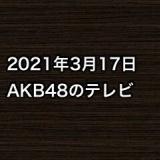 2021年3月17日のAKB48関連のテレビ