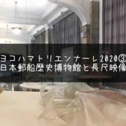 『ヨコハマトリエンナーレ2020』日本郵船歴史博物館とナイル川と長尺の映像(感想)