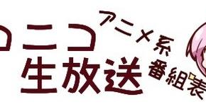 【ニコニコ生放送】ニコ生、アニメ系 番組表 【一挙放送、特番、声優番組ほか】