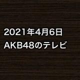 2021年4月6日のAKB48関連のテレビ
