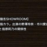 【猫舌SHOWROOM】「指カラ」出演の野澤玲奈・市川愛美と指原莉乃の関係