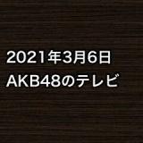 2021年3月6日のAKB48関連のテレビ