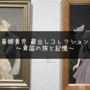 画家と世界を旅してみない?『東郷青児 蔵出しコレクション』