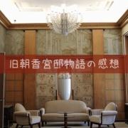 旧朝香宮邸物語展〜美しい!住みやすい!帰りたくない!3拍子の感想〜