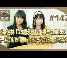 『【アプカミ#142】「25歳永遠説」宮本佳林のボーカルREC・「モーニング娘。'19「青春Night」MVメイキング MC : 山岸理子 岸本ゆめの』の画像