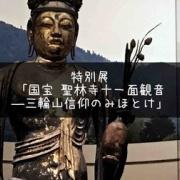 むっちりボディを拝もう!特別展「国宝 聖林寺十一面観音 ―三輪山信仰のみほとけ」