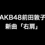 AKB48前田敦子の新曲「右肩」がドラマ主題歌に決定!