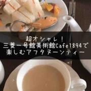 超オシャレ!三菱一号館美術館Café1894で楽しむアフタヌーンティー