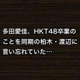 多田愛佳、HKT48卒業のことを同期の柏木・渡辺に言い忘れていた…