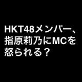 HKT48メンバー、指原莉乃にMCを怒られる?他、HKT48支配人部屋問答