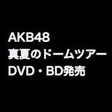AKB48 2013 真夏のドームツアーDVD・BD予約開始。ただし収録内容が変則的