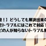 『【必見!】どうしても解決出来ない住宅トラブルにはこれで対応!!ほとんどの人が知らないトラブル解決法。』の画像