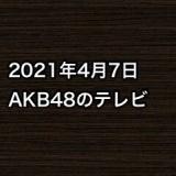2021年4月7日のAKB48関連のテレビ