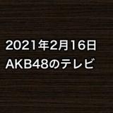 2021年2月16日のAKB48関連のテレビ