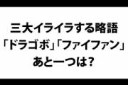 【怒り】三大イライラする略語「ドラゴボ」「ファイファン」あと一つは?